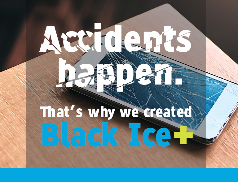 Accidents happen. That's why we created Black Ice+