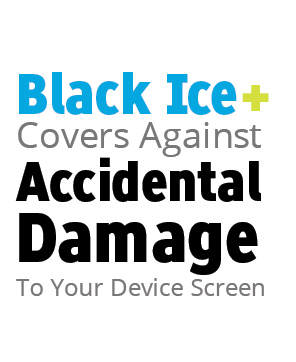 Black Ice+ covers against accidental damage to your device screen